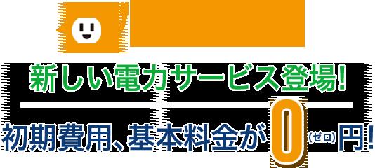 新しい電力サービス登場! 初期費用、基本料金が0(ゼロ)円!